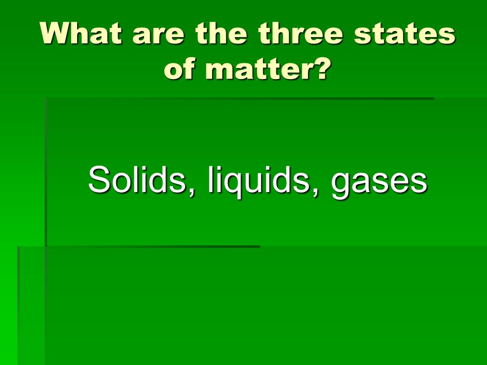 What are the three states of matter? Solids, liquids, gases