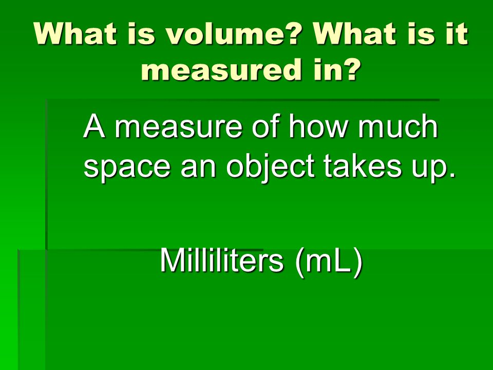What is volume? What is it measured in? A measure of how much space an object takes up. Milliliters (mL)