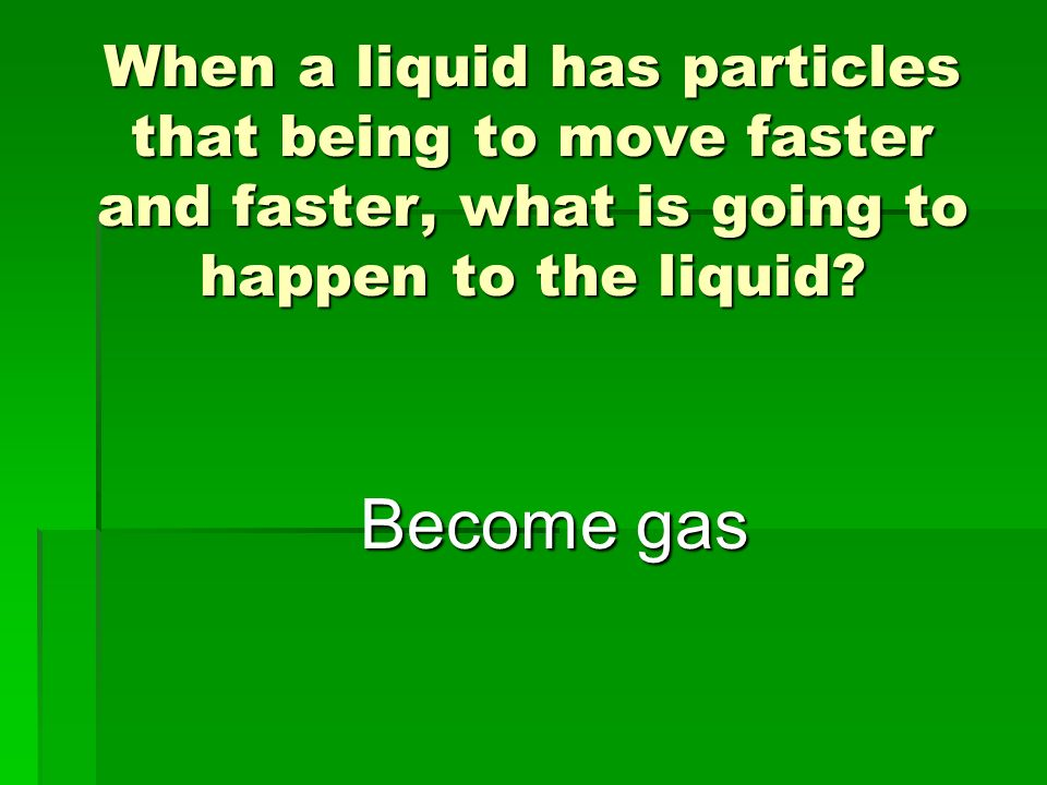 When a liquid has particles that being to move faster and faster, what is going to happen to the liquid? Become gas