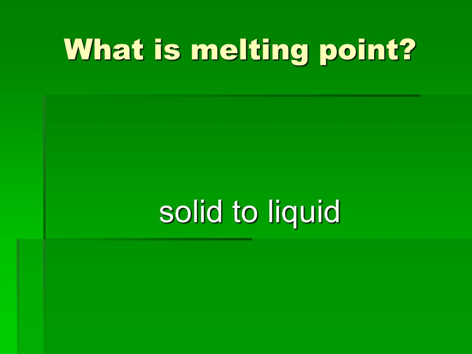 What is melting point? solid to liquid