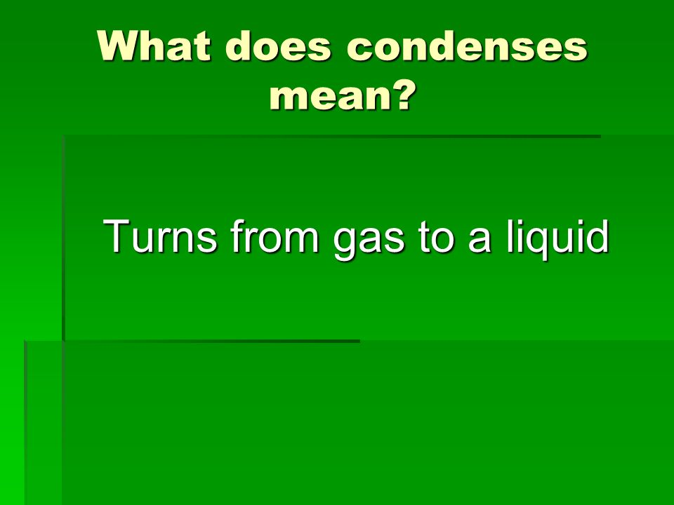 What does condenses mean? Turns from gas to a liquid