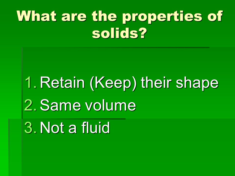 What are the properties of solids? 1.Retain (Keep) their shape 2.Same volume 3.Not a fluid