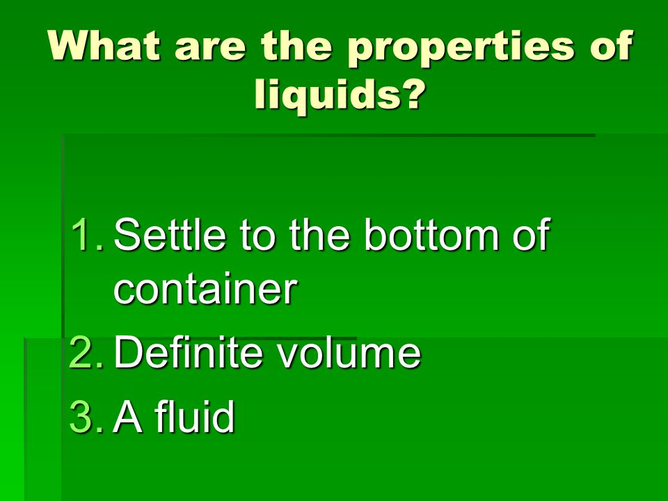 What are the properties of liquids? 1.Settle to the bottom of container 2.Definite volume 3.A fluid