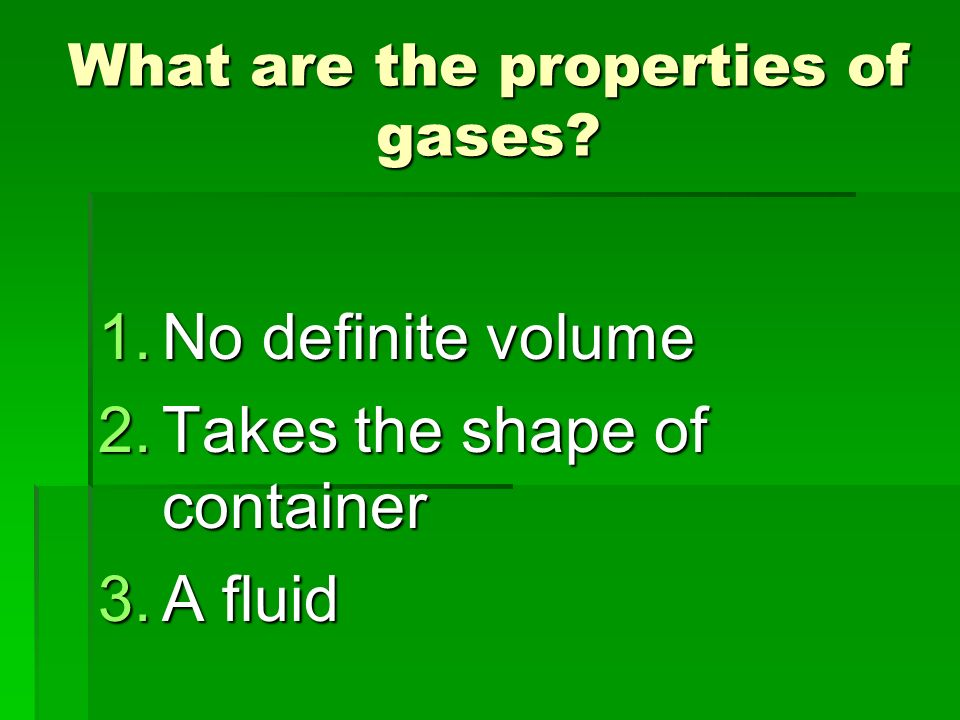 What are the properties of gases? 1.No definite volume 2.Takes the shape of container 3.A fluid