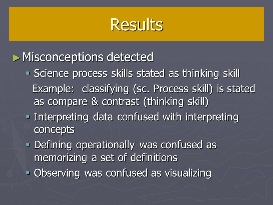Misconceptions detected Misconceptions detected Science process skills stated as thinking skill Science process skills stated as thinking skill Example: classifying (sc.