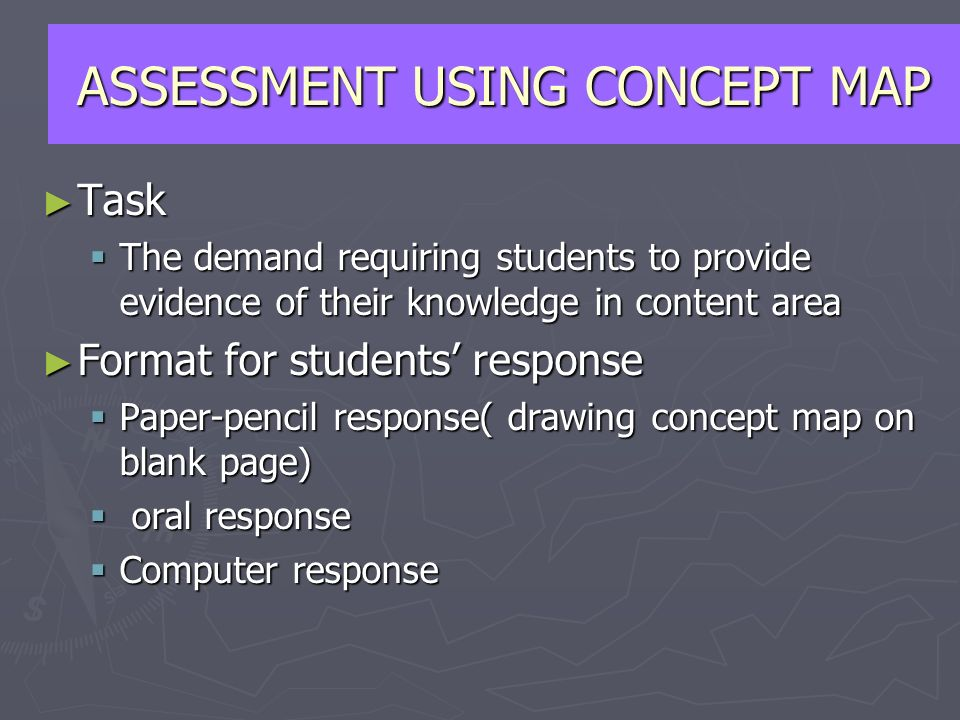 Task Task The demand requiring students to provide evidence of their knowledge in content area The demand requiring students to provide evidence of their knowledge in content area Format for students response Format for students response Paper-pencil response( drawing concept map on blank page) Paper-pencil response( drawing concept map on blank page) oral response oral response Computer response Computer response ASSESSMENT USING CONCEPT MAP