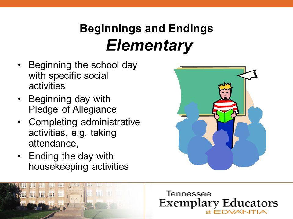Beginnings and Endings Elementary Beginning the school day with specific social activities Beginning day with Pledge of Allegiance Completing administrative activities, e.g.