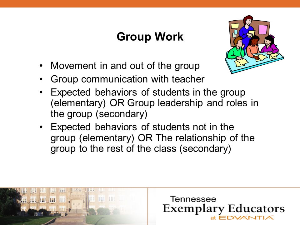Group Work Movement in and out of the group Group communication with teacher Expected behaviors of students in the group (elementary) OR Group leaders
