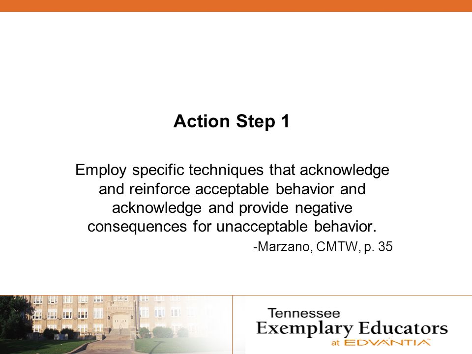 Action Step 1 Employ specific techniques that acknowledge and reinforce acceptable behavior and acknowledge and provide negative consequences for unacceptable behavior.