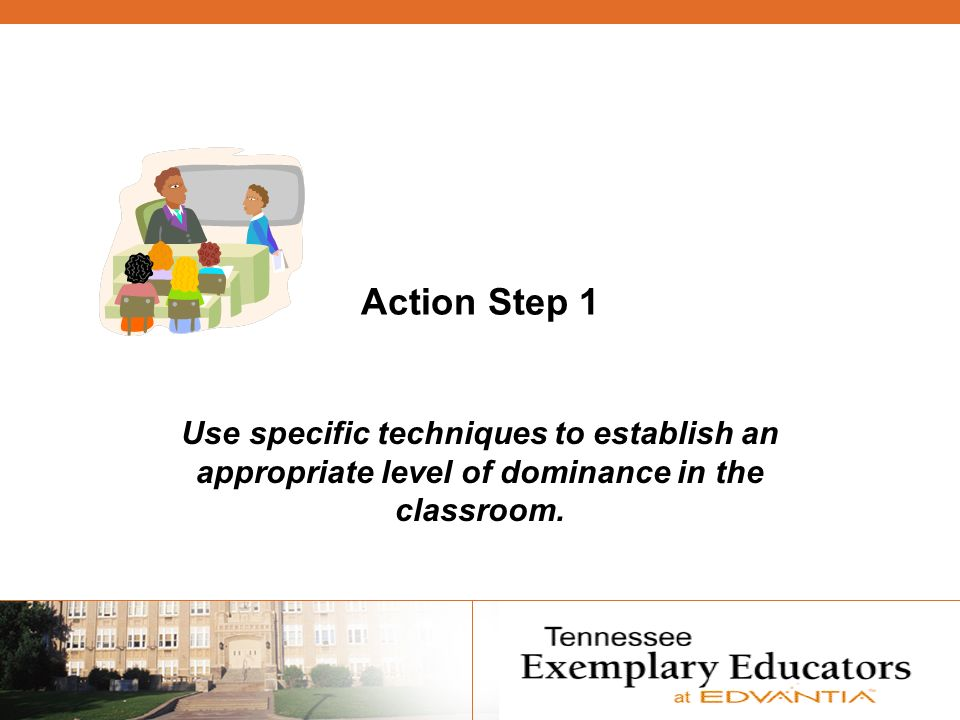 Action Step 1 Use specific techniques to establish an appropriate level of dominance in the classroom.