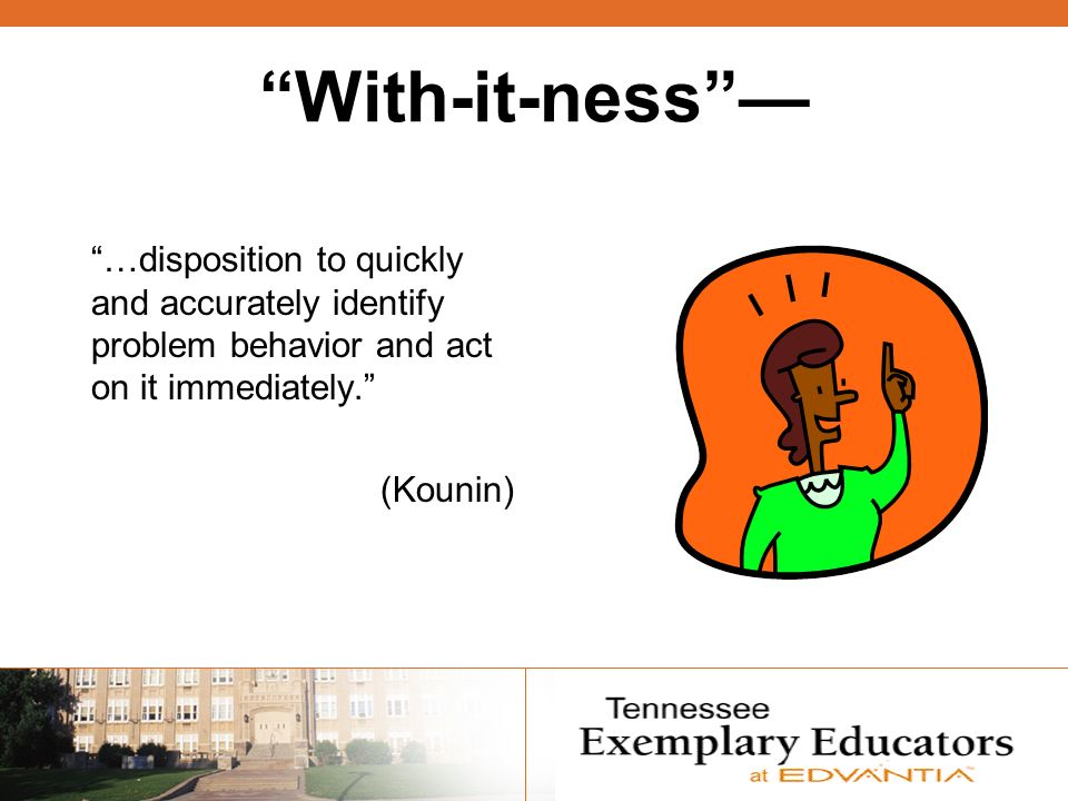 With-it-ness …disposition to quickly and accurately identify problem behavior and act on it immediately. (Kounin)