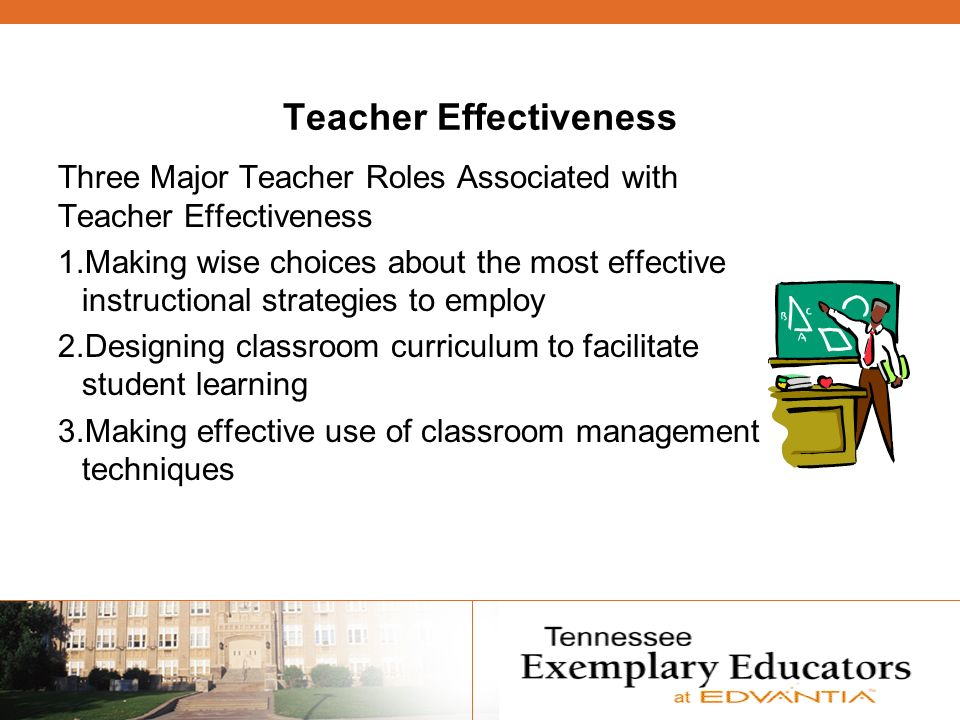Teacher Effectiveness Three Major Teacher Roles Associated with Teacher Effectiveness 1.Making wise choices about the most effective instructional strategies to employ 2.Designing classroom curriculum to facilitate student learning 3.Making effective use of classroom management techniques