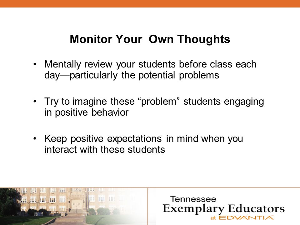 Monitor Your Own Thoughts Mentally review your students before class each dayparticularly the potential problems Try to imagine these problem students engaging in positive behavior Keep positive expectations in mind when you interact with these students