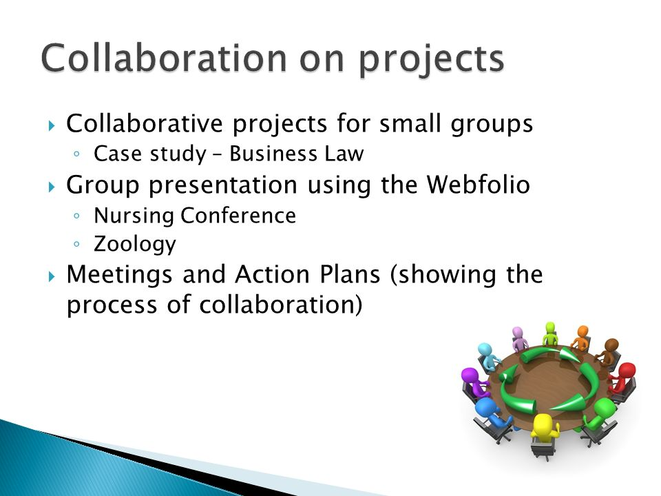 Collaborative projects for small groups Case study – Business Law Group presentation using the Webfolio Nursing Conference Zoology Meetings and Action Plans (showing the process of collaboration)