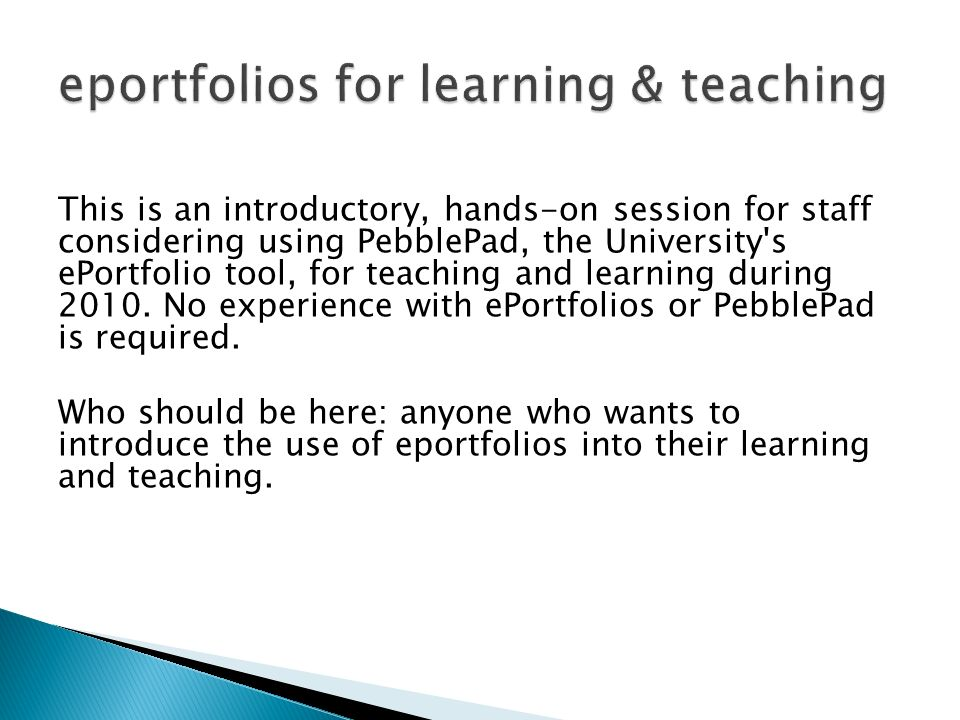 This is an introductory, hands-on session for staff considering using PebblePad, the University s ePortfolio tool, for teaching and learning during 2010.
