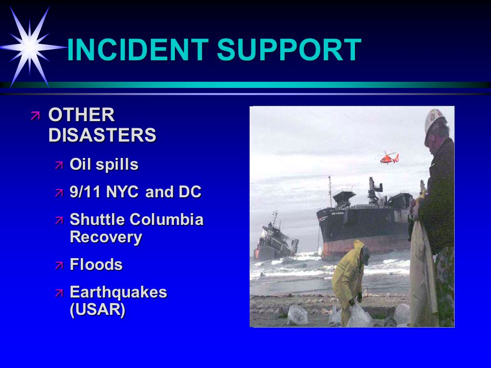 INCIDENT SUPPORT OTHER DISASTERS OTHER DISASTERS Oil spills Oil spills 9/11 NYC and DC 9/11 NYC and DC Shuttle Columbia Recovery Shuttle Columbia Recovery Floods Floods Earthquakes (USAR) Earthquakes (USAR)
