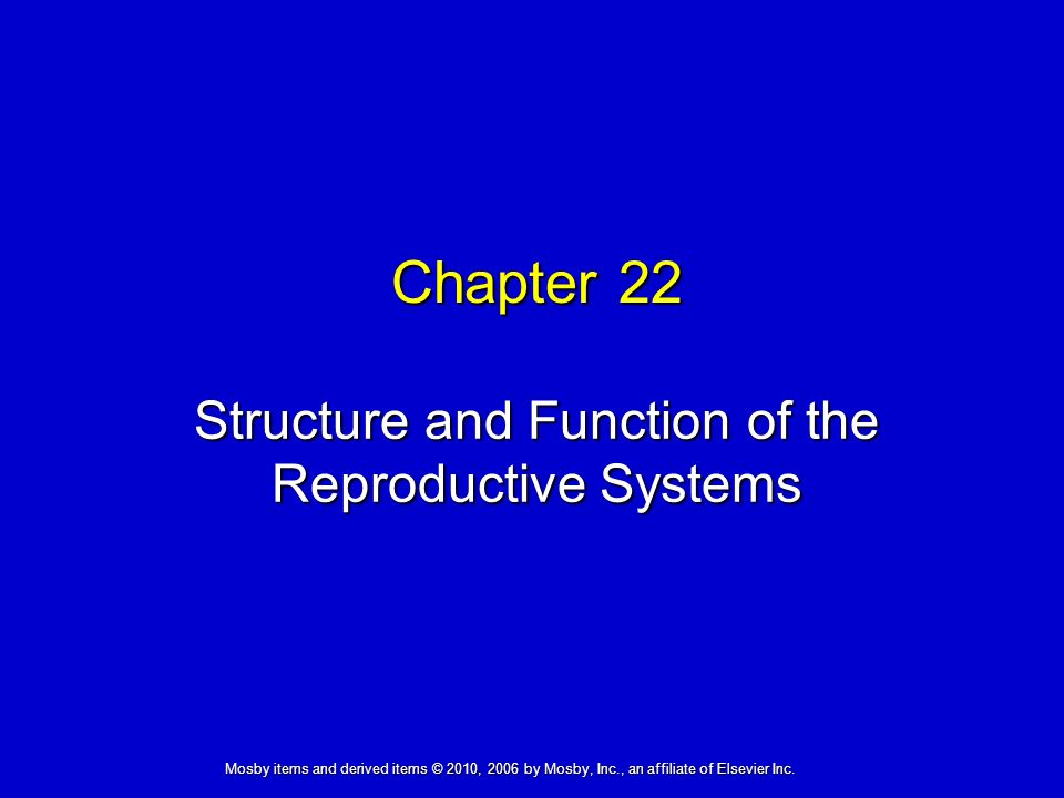 Structure and Function of the Reproductive Systems Chapter 22 Mosby items and derived items © 2010, 2006 by Mosby, Inc., an affiliate of Elsevier Inc.