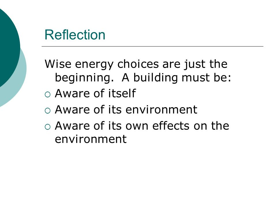 Reflection Wise energy choices are just the beginning. A building must be: Aware of itself Aware of its environment Aware of its own effects on the en