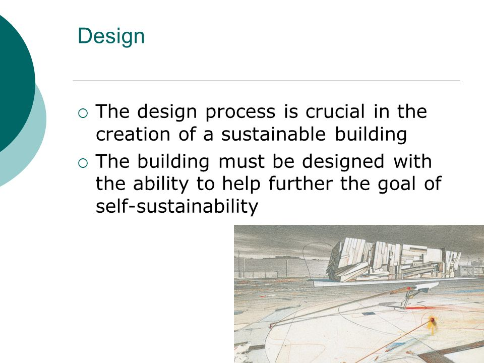 Design The design process is crucial in the creation of a sustainable building The building must be designed with the ability to help further the goal