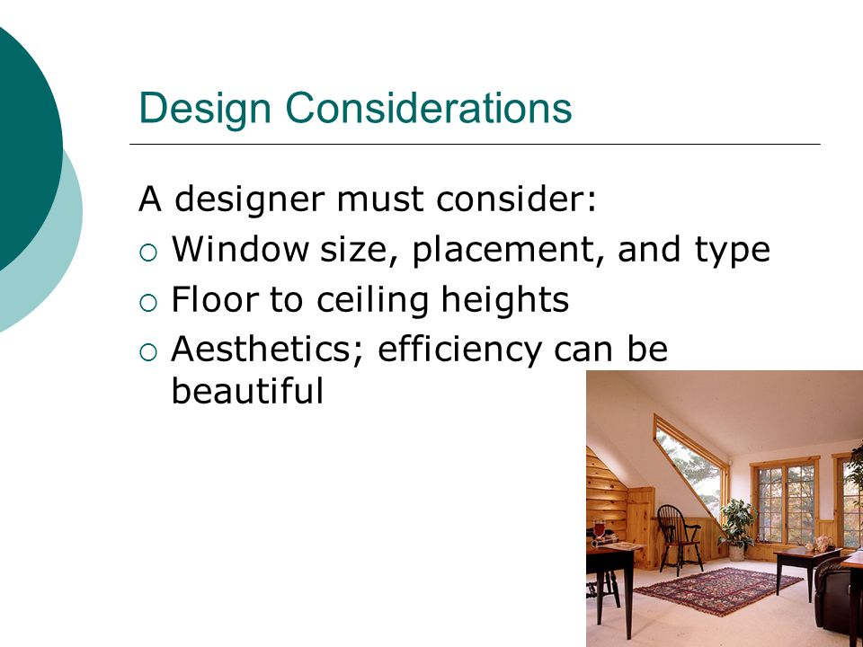Design Considerations A designer must consider: Window size, placement, and type Floor to ceiling heights Aesthetics; efficiency can be beautiful