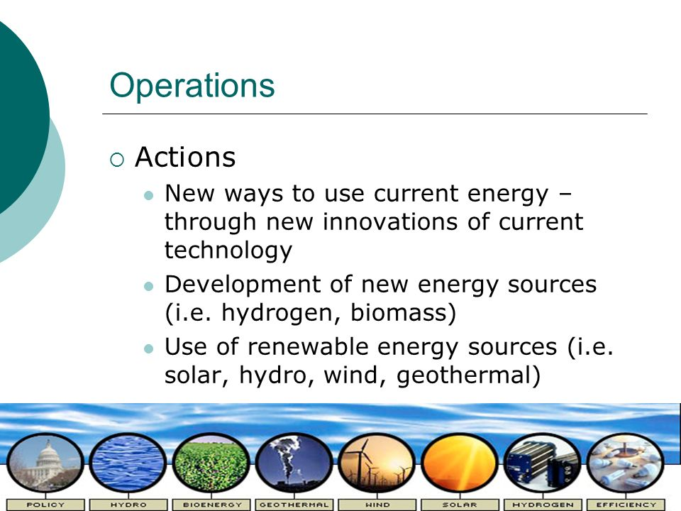 Operations Actions New ways to use current energy – through new innovations of current technology Development of new energy sources (i.e. hydrogen, bi
