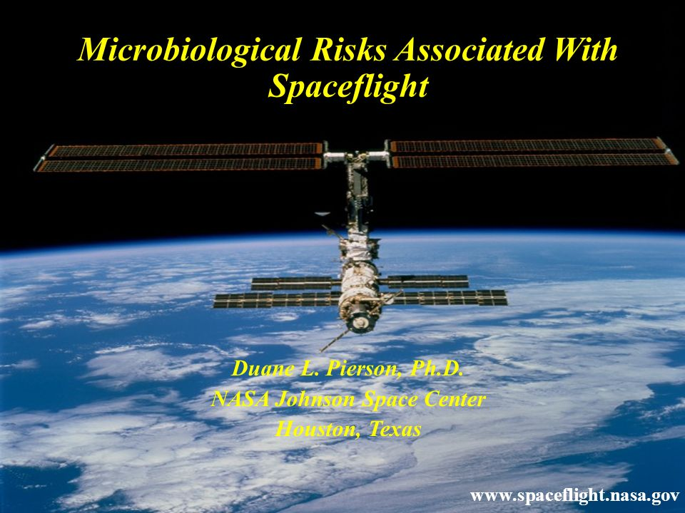 Duane L. Pierson, Ph.D. NASA Johnson Space Center Houston, Texas www.spaceflight.nasa.gov Microbiological Risks Associated With Spaceflight
