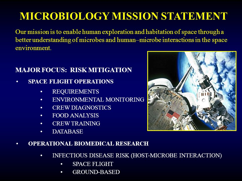 MICROBIOLOGY MISSION STATEMENT Our mission is to enable human exploration and habitation of space through a better understanding of microbes and human