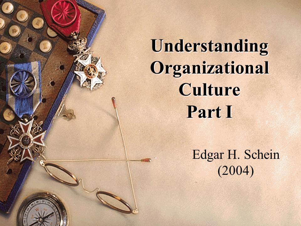 Understanding Organizational Culture Part I Edgar H. Schein (2004)