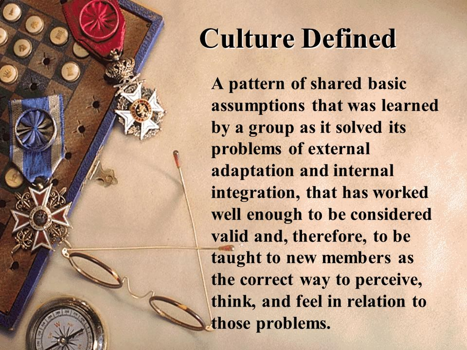 Culture Defined A pattern of shared basic assumptions that was learned by a group as it solved its problems of external adaptation and internal integr