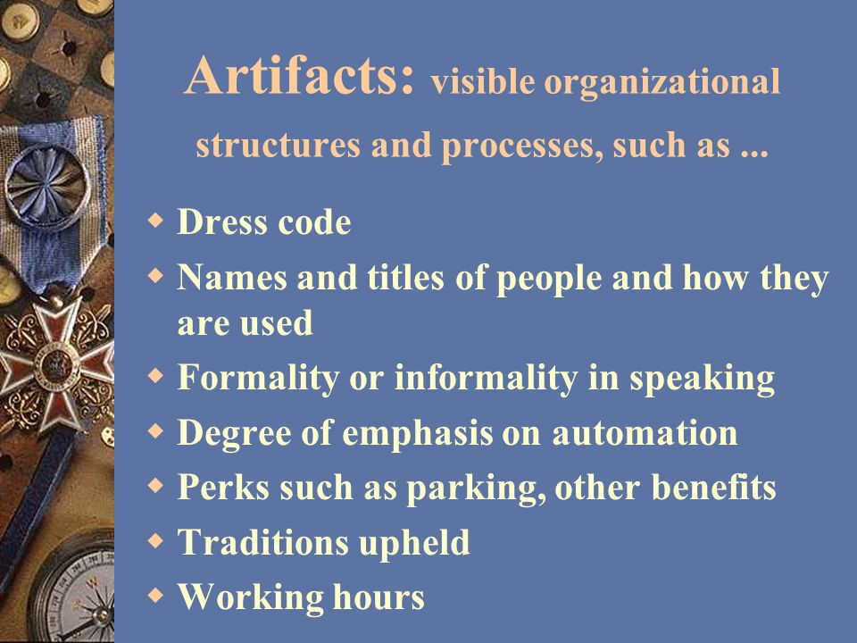 Artifacts: visible organizational structures and processes, such as... Dress code Names and titles of people and how they are used Formality or inform