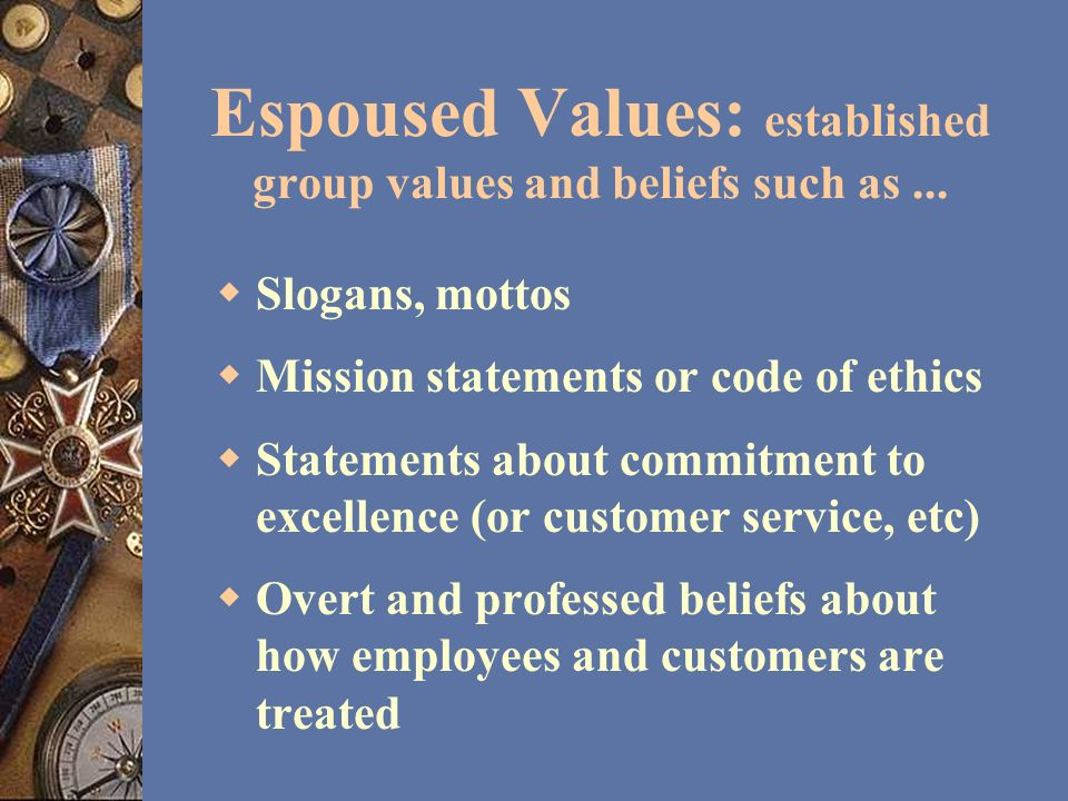 Espoused Values: established group values and beliefs such as... Slogans, mottos Mission statements or code of ethics Statements about commitment to e