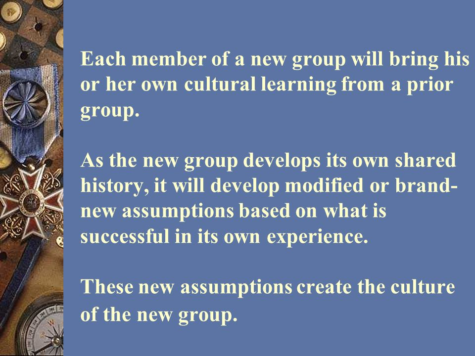 Each member of a new group will bring his or her own cultural learning from a prior group. As the new group develops its own shared history, it will d