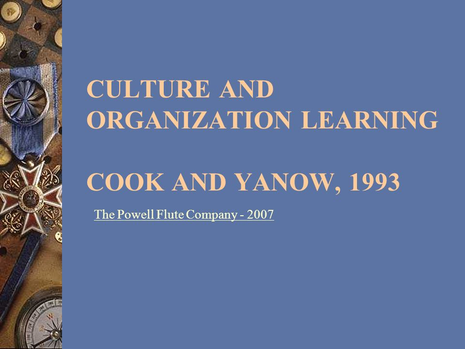 CULTURE AND ORGANIZATION LEARNING COOK AND YANOW, 1993 The Powell Flute Company - 2007