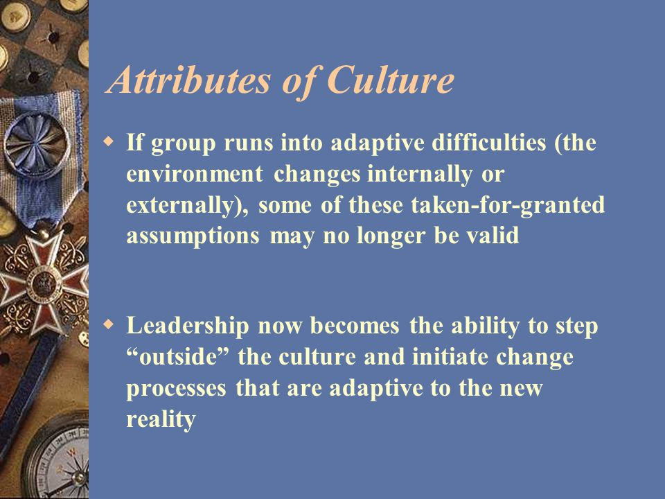 Attributes of Culture If group runs into adaptive difficulties (the environment changes internally or externally), some of these taken-for-granted ass