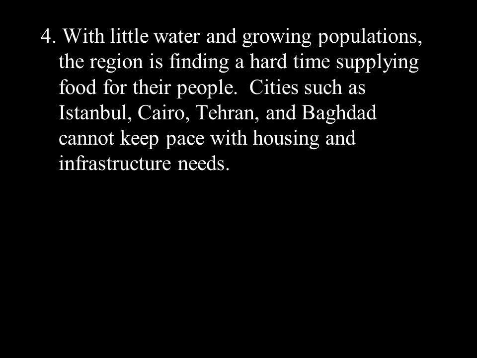 4. With little water and growing populations, the region is finding a hard time supplying food for their people. Cities such as Istanbul, Cairo, Tehra