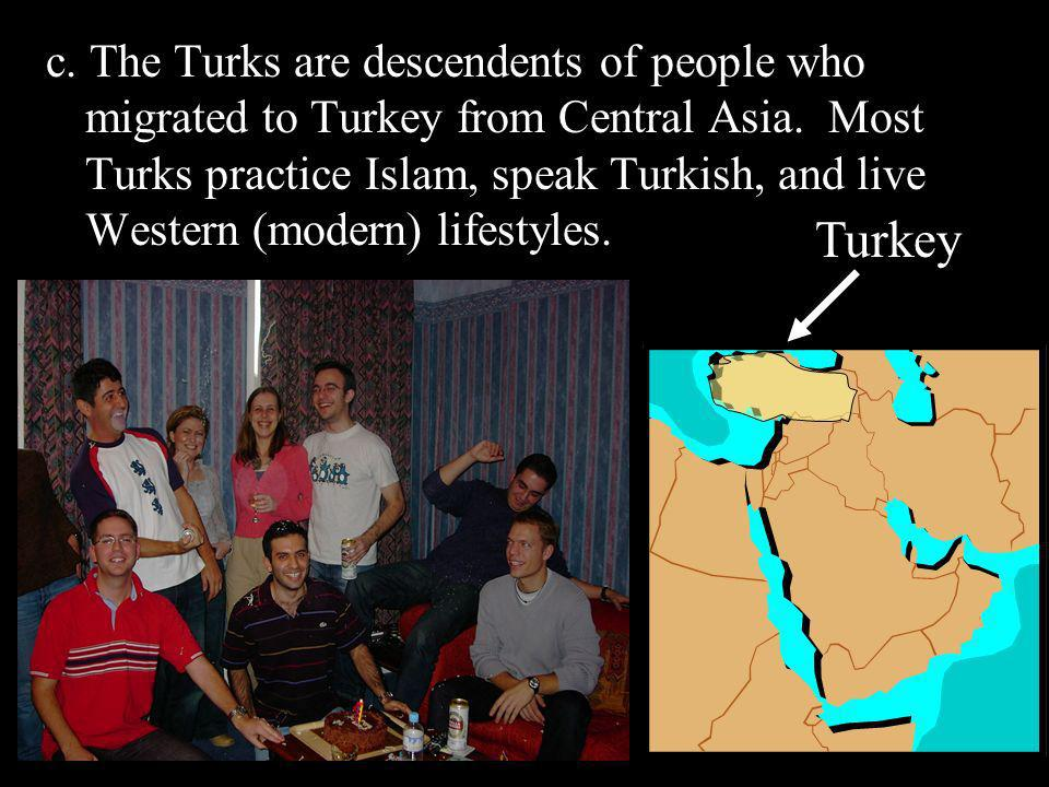 c. The Turks are descendents of people who migrated to Turkey from Central Asia. Most Turks practice Islam, speak Turkish, and live Western (modern) l