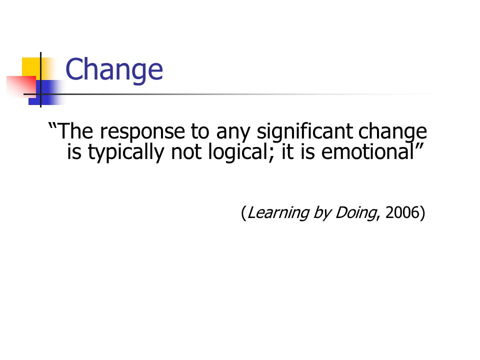 Change The response to any significant change is typically not logical; it is emotional (Learning by Doing, 2006)