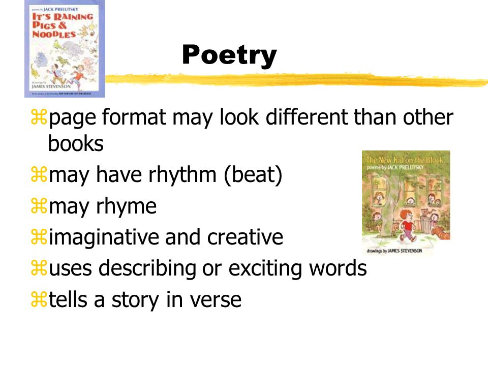 Poetry zpage format may look different than other books zmay have rhythm (beat) zmay rhyme zimaginative and creative zuses describing or exciting words ztells a story in verse