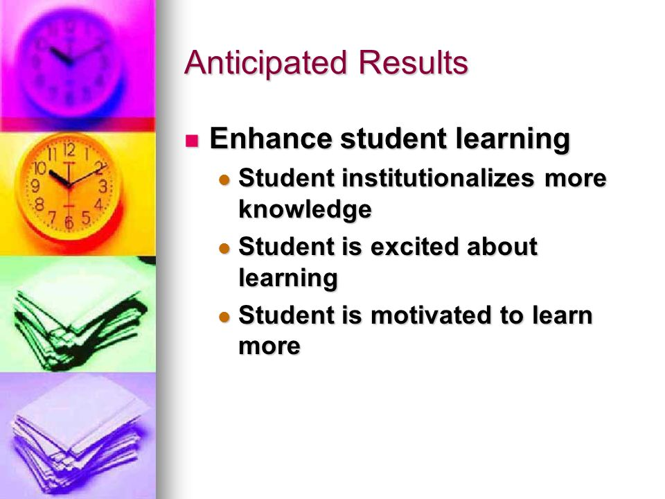 Anticipated Results Enhance student learning Enhance student learning Student institutionalizes more knowledge Student institutionalizes more knowledge Student is excited about learning Student is excited about learning Student is motivated to learn more Student is motivated to learn more