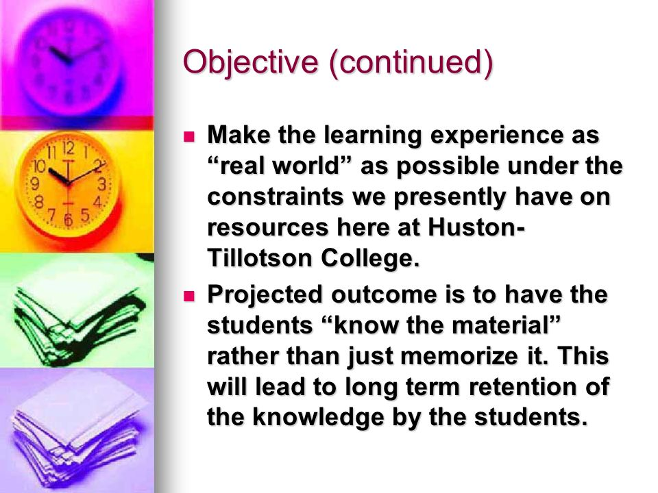 Objective (continued) Make the learning experience as real world as possible under the constraints we presently have on resources here at Huston- Tillotson College.
