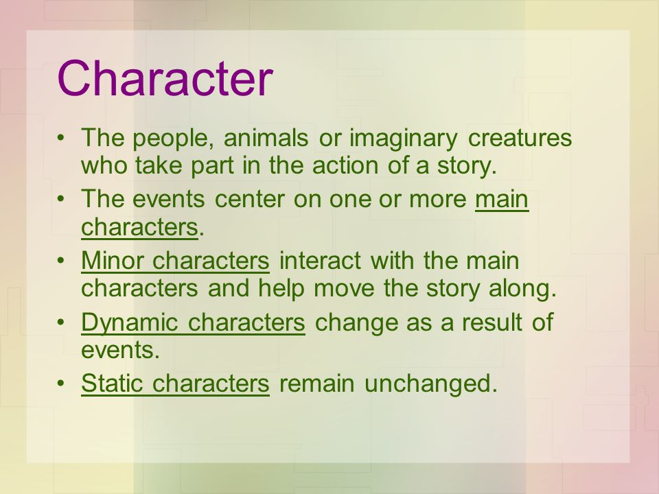 Character The people, animals or imaginary creatures who take part in the action of a story. The events center on one or more main characters. Minor c
