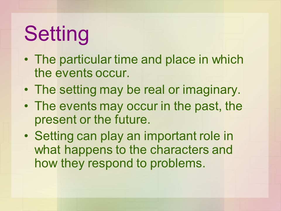 Setting The particular time and place in which the events occur. The setting may be real or imaginary. The events may occur in the past, the present o