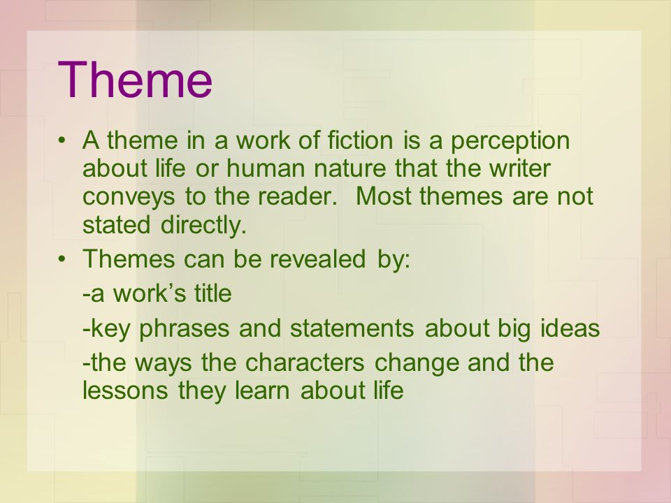 Theme A theme in a work of fiction is a perception about life or human nature that the writer conveys to the reader. Most themes are not stated direct