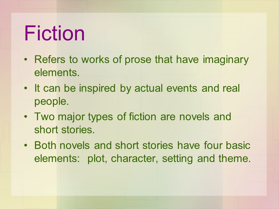 Fiction Refers to works of prose that have imaginary elements. It can be inspired by actual events and real people. Two major types of fiction are nov