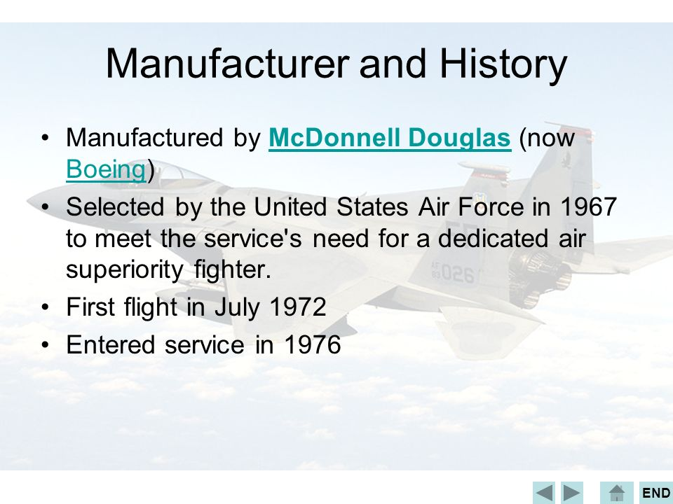 END Manufacturer and History Manufactured by McDonnell Douglas (now Boeing)McDonnell Douglas Boeing Selected by the United States Air Force in 1967 to meet the service s need for a dedicated air superiority fighter.