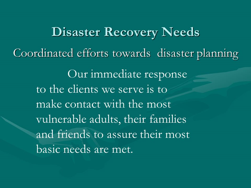 Disaster Recovery Needs Coordinated efforts towards disaster planning Our immediate response to the clients we serve is to make contact with the most