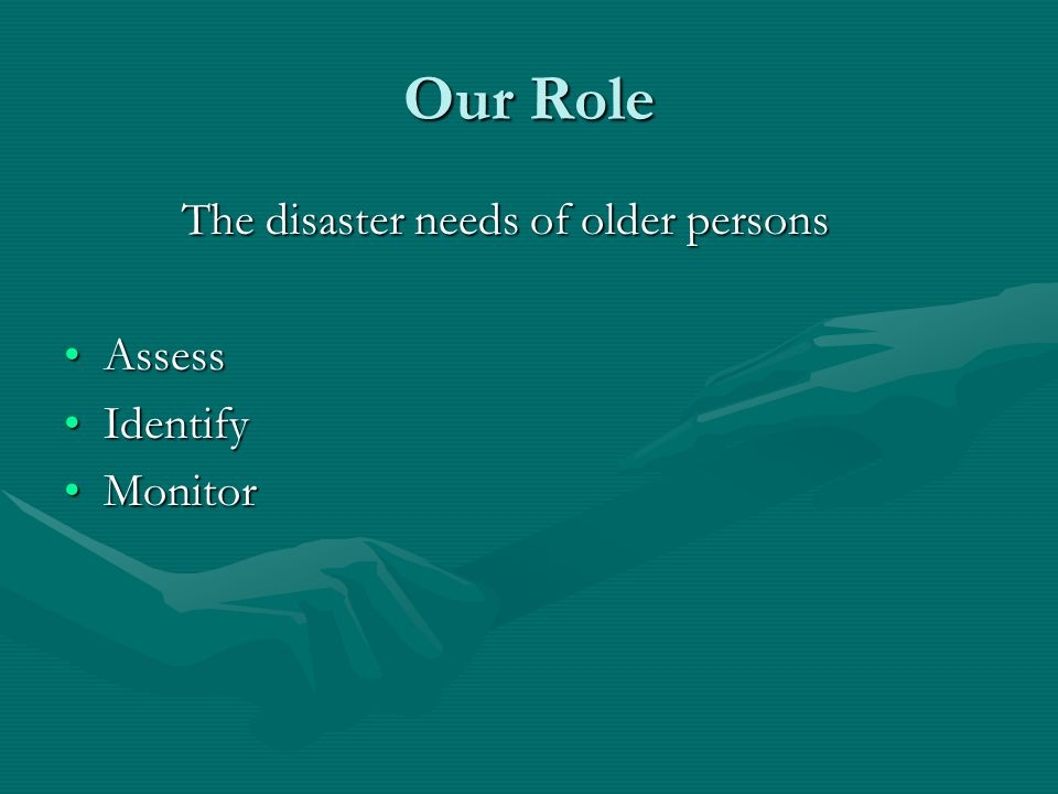 Our Role The disaster needs of older persons The disaster needs of older persons AssessAssess IdentifyIdentify MonitorMonitor
