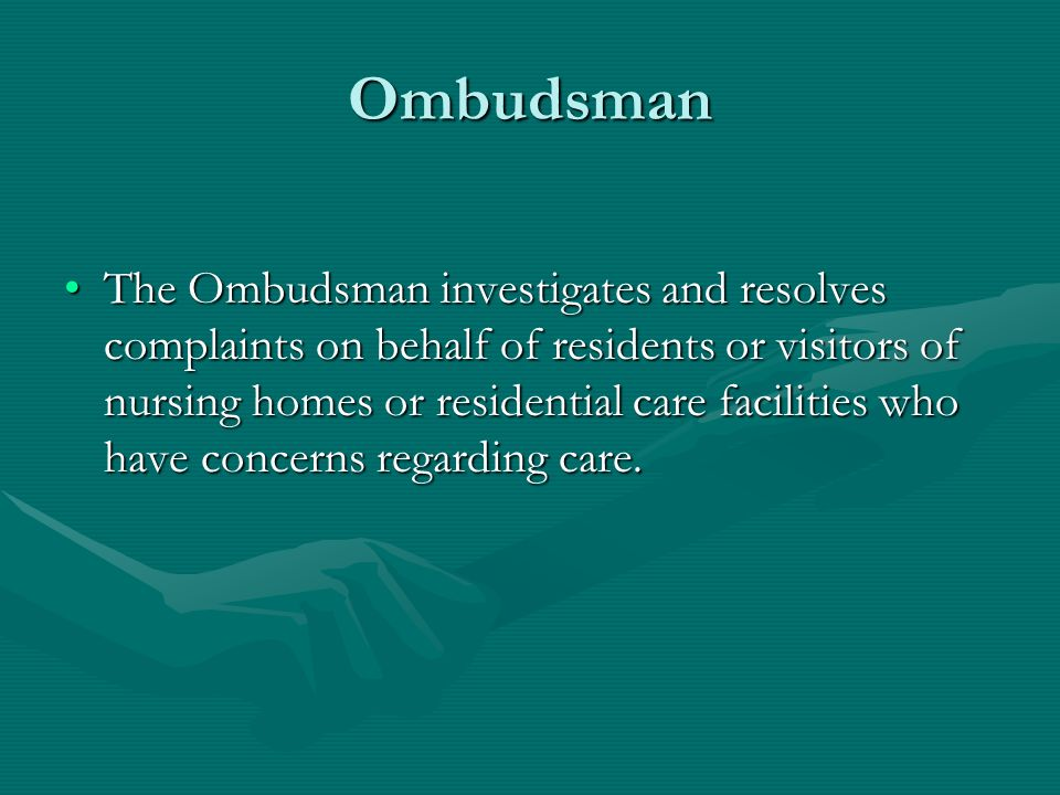 Ombudsman The Ombudsman investigates and resolves complaints on behalf of residents or visitors of nursing homes or residential care facilities who ha