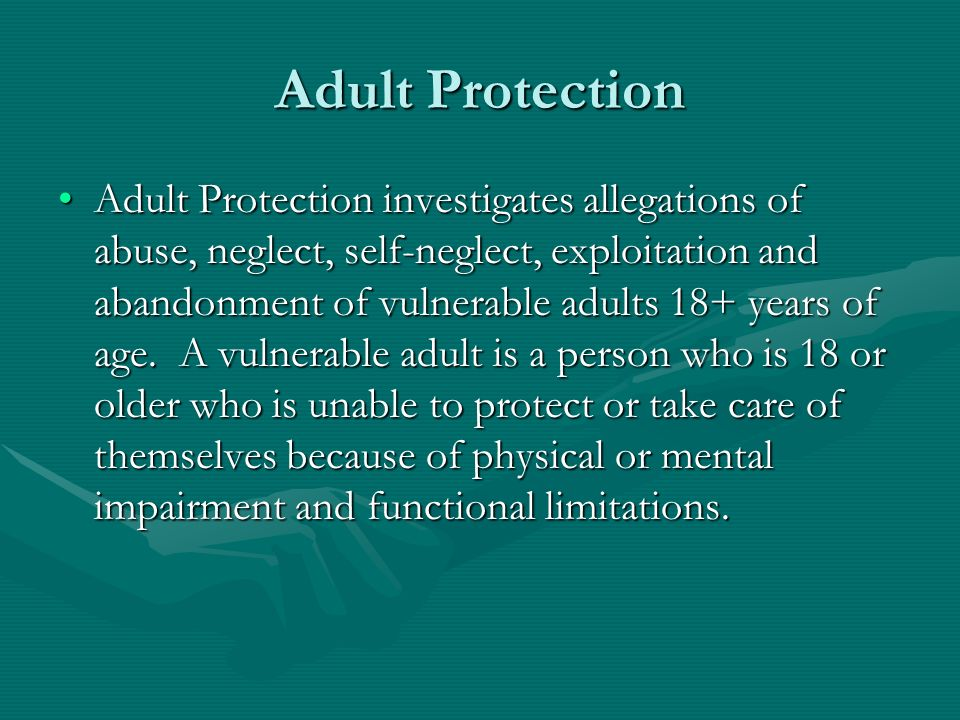 Adult Protection Adult Protection investigates allegations of abuse, neglect, self-neglect, exploitation and abandonment of vulnerable adults 18+ year