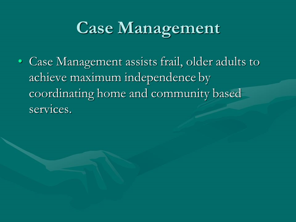 Case Management Case Management assists frail, older adults to achieve maximum independence by coordinating home and community based services.Case Man